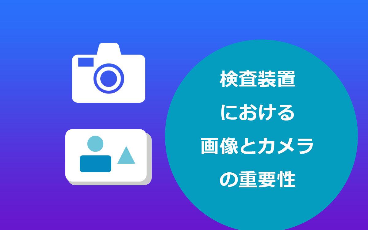 検査装置における画像とカメラの重要性
