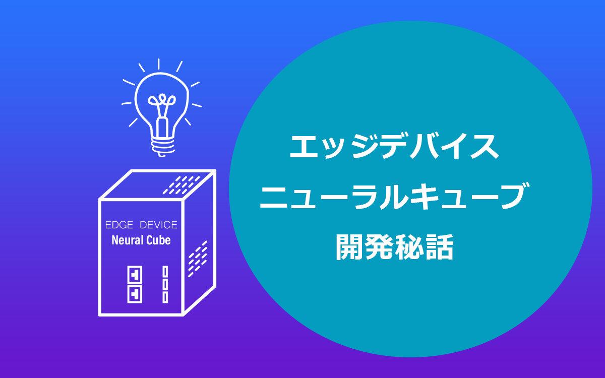 エッジデバイス「Neural Cube(ニューラルキューブ)」開発秘話